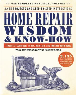 Home repair wisdom & know-how : timeless techniques to fix, maintain, and improve your home / from the editors of Fine Homebuilding.