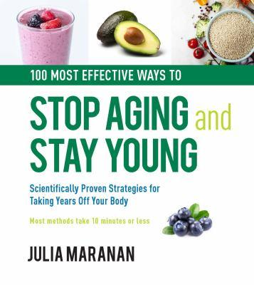 100 most effective ways to stop aging and stay young : scientifically proven strategies for taking years off your body : most methods take 10 minutes or less / Julia Maranan.