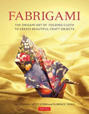 Fabrigami : the origami art of folding cloth to create decorative and useful objects / Jill Stovall, Scott Stern, and Florence Temko.