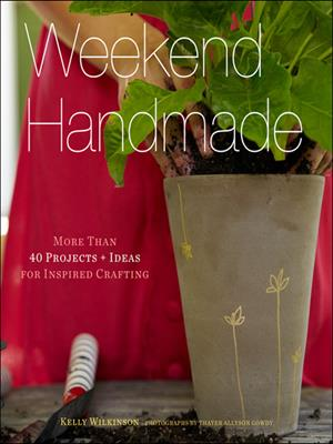 Weekend handmade  : More Than 40 Projects and Ideas for Inspired Crafting. Kelly Wilkinson.
