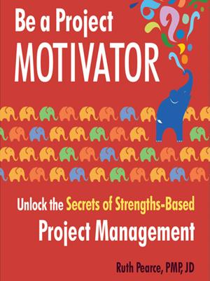 Be a project motivator  : Unlock the Secrets of Strengths-Based Project Management. Ruth Pearce.
