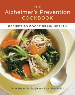 The Alzheimer's prevention cookbook : recipes to boost brain health / Marwan Sabbagh and Beau MacMillan ; photography by Caren Alpert.