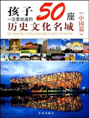 孩子一定要知道的50座历史文化名城(中国篇) (50 historical and cultural cities children must know) . 张振鹏.