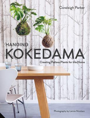 Hanging kokedama : creating potless plants for the home / Coraleigh Parker ; [photography by Larnie Nicolson].