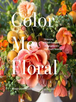 Color me floral  : Stunning Monochromatic Arrangements for Every Season. Kiana Underwood.