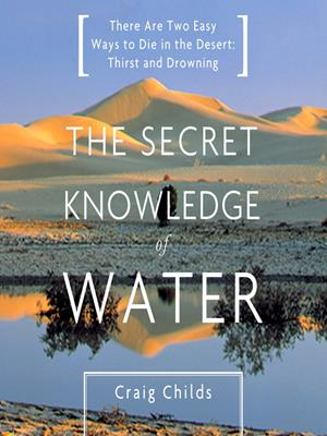 The secret knowledge of water  : There Are Two Easy Ways to Die in the Desert: Thirst and Drowning. Craig Childs.