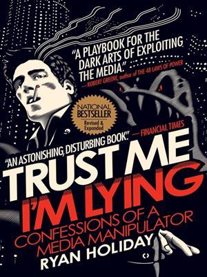 Trust me i'm lying  : Confessions of a Media Manipulator. Ryan Holiday.