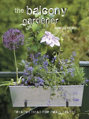 The balcony gardener  : Creative ideas for small spaces. Isabelle Palmer.