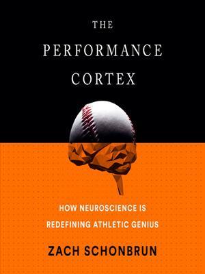 The performance cortex  : How Neuroscience Is Redefining Athletic Genius. Zach Schonbrun.