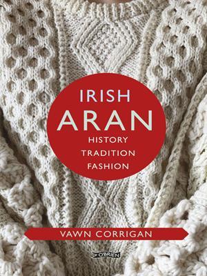 Irish aran  : History, Tradition, Fashion. Vawn Corrigan.