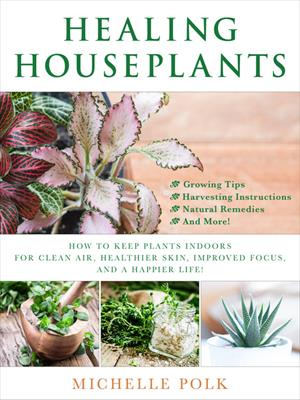 Healing houseplants  : How to Keep Plants Indoors for Clean Air, Healthier Skin, Improved Focus, and a Happier Life!. Michelle Polk.