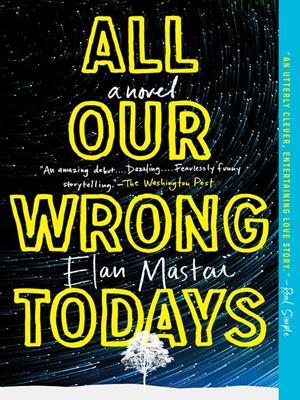 All our wrong todays  : A Novel. Elan Mastai.