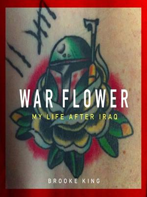 War flower  : My Life after Iraq. Brooke King.