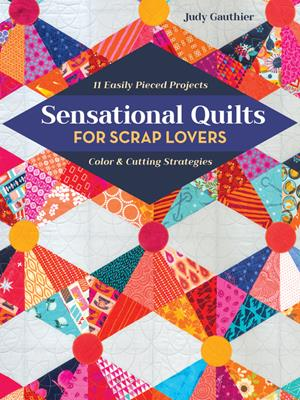 Sensational quilts for scrap lovers  : 11 easily pieced projects; color & cutting strategies. Judy Gauthier.