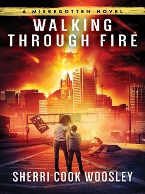 Walking through fire  : A Misbegotten Novel. Sherri Cook Woosley.