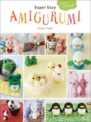 Super easy amigurumi  : Crochet Cute Animals. Mitsuki Hoshi.