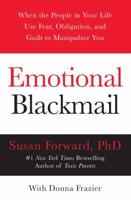 Emotional blackmail [electronic resource] : When the People in Your Life Use Fear, Obligation, and Guilt to Manipulate You. Susan Forward.