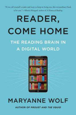 Reader, come home [electronic resource] : The Fate of the Reading Brain in a Digital World. Maryanne Wolf.