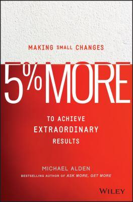 5% more [electronic resource] : Making Small Changes to Achieve Extraordinary Results. Michael Alden.