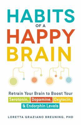 Habits of a happy brain : retrain your brain to boost your serotonin, dopamine, oxytocin, and endorphin levels / Loretta Graziano Breuning.