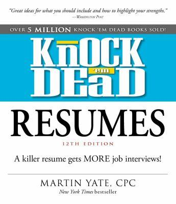 Knock 'em dead resumes : a killer resume gets more job interviews! / Martin Yate, CPC.