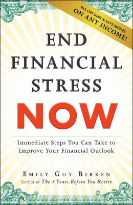 End financial stress now : immediate steps you can take to improve your financial outlook / Emily Guy Birken.