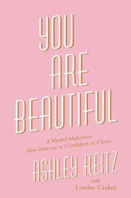 You are beautiful [electronic resource] : A Model Makeover from Insecure to Confident in Christ. Ashley Reitz.