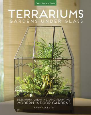 Terrariums : gardens under glass : designing, creating, and planting modern indoor gardens / Maria Colletti.