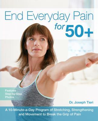 End everyday pain for 50+ : a 10-minute-a-day program of stretching, strengthening and movement to break the grip of pain / Dr. Joseph Tieri.
