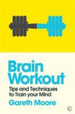 Brain workout : tips and techniques to train your mind / Gareth Moore.