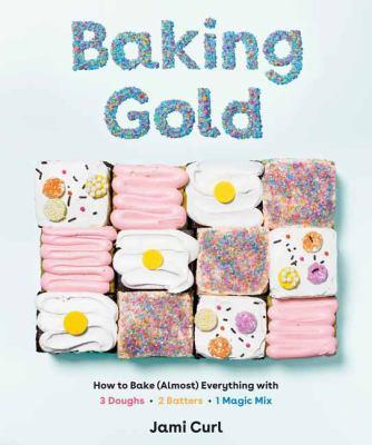 Baking gold : how to bake (almost) everything with 3 doughs, 2 batters, and 1 magic mix / Jami Curl ; photographs by Emily Kate Roemer and Maggie Kirkland.