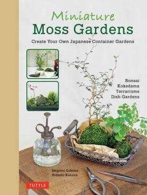 Miniature moss gardens : create your own Japanese container gardens / Megumi Oshima, Hideshi Kimura.