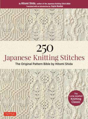 250 Japanese knitting stitches : the original pattern bible by Hitomi Shida / Hitomi Shida ; translated with an introduction by Gayle Roehm.