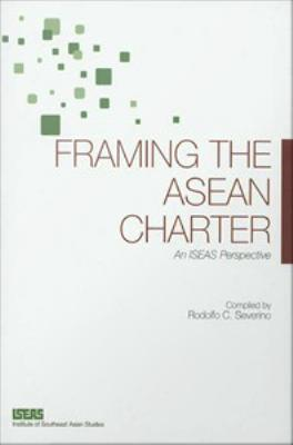 Framing the asean charter [electronic resource] : an ISEAS perspective . Rodolfo C Severino.