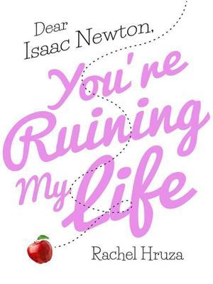 Dear isaac newton, you're ruining my life . Rachel Hruza.