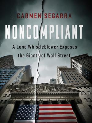 Noncompliant  : A Lone Whistleblower Exposes the Giants of Wall Street. Carmen Segarra.