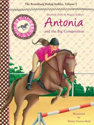 Antonia and the big competition  : The Rosenburg Riding Stables, Volume 2. Elisabeth Zöller.