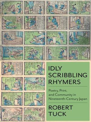 Idly scribbling rhymers  : Poetry, Print, and Community in Nineteenth-Century Japan. Robert Tuck.