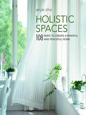 Holistic spaces  : 108 ways to create a mindful and peaceful home. Anjie Cho.