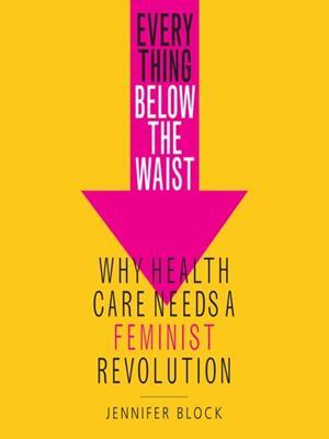 Everything below the waist  : Why Health Care Needs a Feminist Revolution. Jennifer Block.