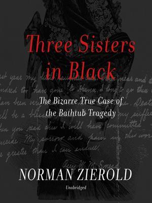 Three sisters in black  : The Bizarre True Case of the Bathtub Tragedy. Norman Zierold.