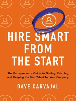 Hire smart from the start  : The Entrepreneur's Guide to Finding, Catching, and Keeping the Best Talent for Your Company. Dave Carvajal.