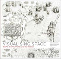 Visualising space : maps of Singapore and the region : collections from the National Library and National Archives of Singapore