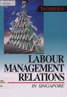 Labour management relations in Singapore / Tan Chwee Huat