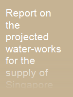 Report on the projected water-works for the supply of Singapore town